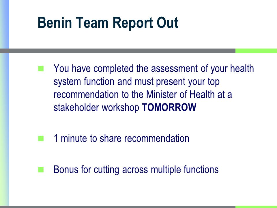 Benin Team Report Out You have completed the assessment of your health system function and must present your top recommendation to the Minister of Health at a stakeholder workshop TOMORROW 1 minute to share recommendation Bonus for cutting across multiple functions