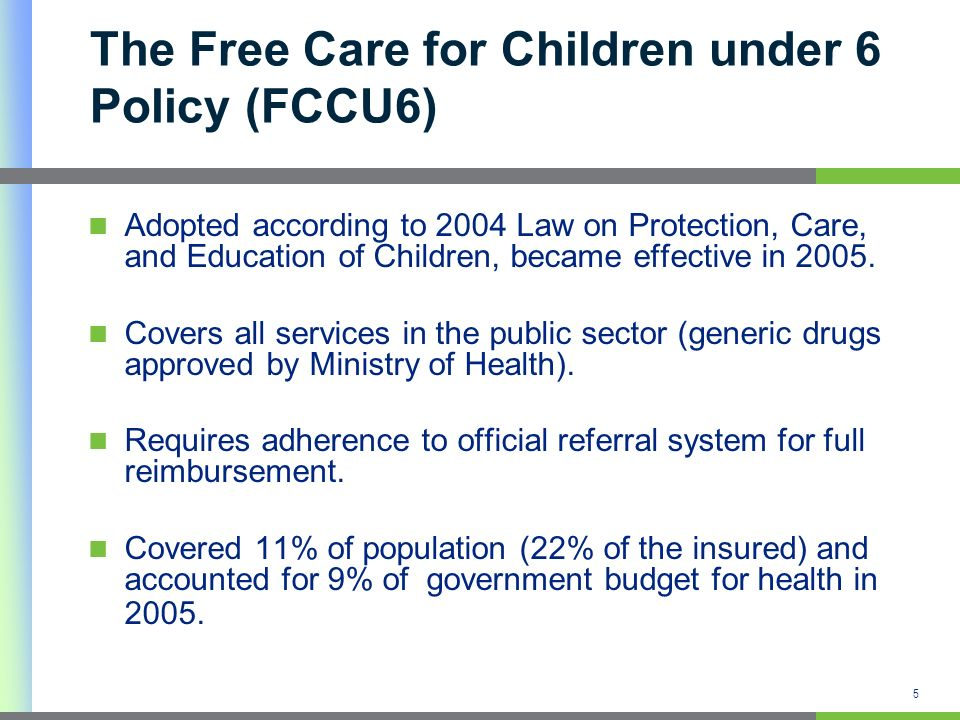 5 The Free Care for Children under 6 Policy (FCCU6) Adopted according to 2004 Law on Protection, Care, and Education of Children, became effective in 2005.