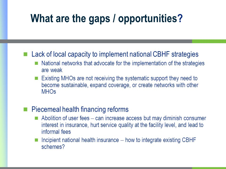 What are the gaps / opportunities? Lack of local capacity to implement national CBHF strategies National networks that advocate for the implementation