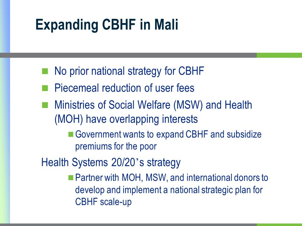 Expanding CBHF in Mali No prior national strategy for CBHF Piecemeal reduction of user fees Ministries of Social Welfare (MSW) and Health (MOH) have o