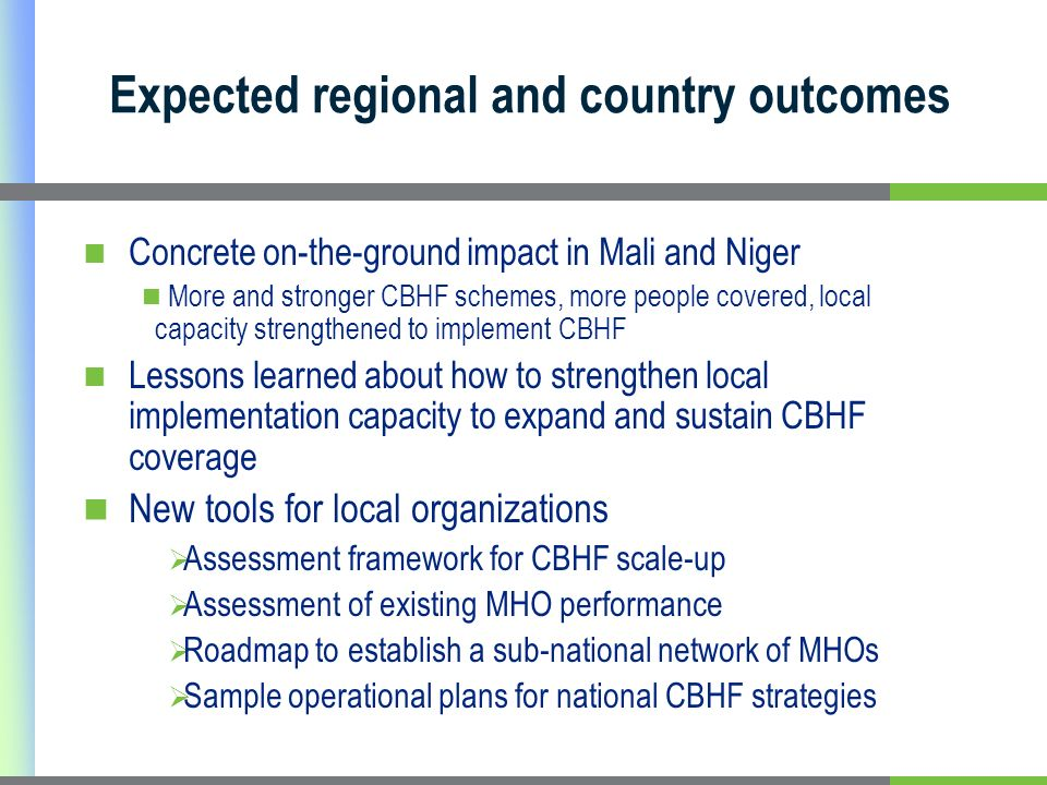Expected regional and country outcomes Concrete on-the-ground impact in Mali and Niger More and stronger CBHF schemes, more people covered, local capacity strengthened to implement CBHF Lessons learned about how to strengthen local implementation capacity to expand and sustain CBHF coverage New tools for local organizations Assessment framework for CBHF scale-up Assessment of existing MHO performance Roadmap to establish a sub-national network of MHOs Sample operational plans for national CBHF strategies