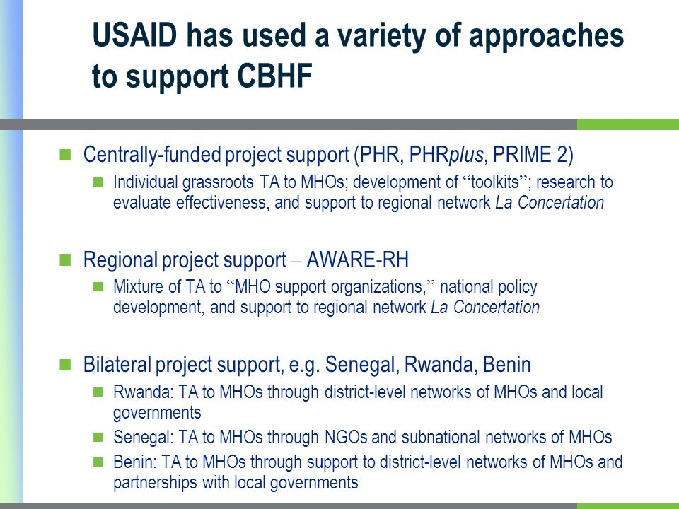USAID has used a variety of approaches to support CBHF Centrally-funded project support (PHR, PHR plus, PRIME 2) Individual grassroots TA to MHOs; development of toolkits ; research to evaluate effectiveness, and support to regional network La Concertation Regional project support – AWARE-RH Mixture of TA to MHO support organizations, national policy development, and support to regional network La Concertation Bilateral project support, e.g.