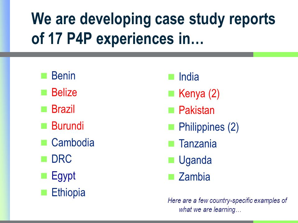 We are developing case study reports of 17 P4P experiences in… Benin Belize Brazil Burundi Cambodia DRC Egypt Ethiopia India Kenya (2) Pakistan Philippines (2) Tanzania Uganda Zambia Here are a few country-specific examples of what we are learning…