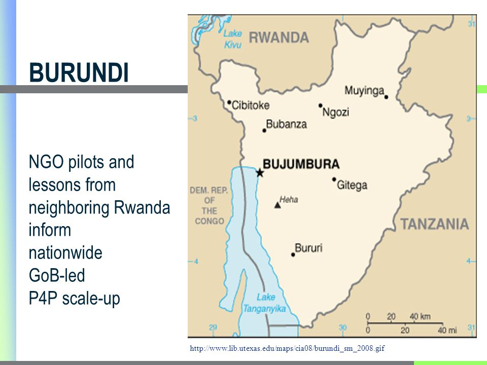 BURUNDI NGO pilots and lessons from neighboring Rwanda inform nationwide GoB-led P4P scale-up http://www.lib.utexas.edu/maps/cia08/burundi_sm_2008.gif