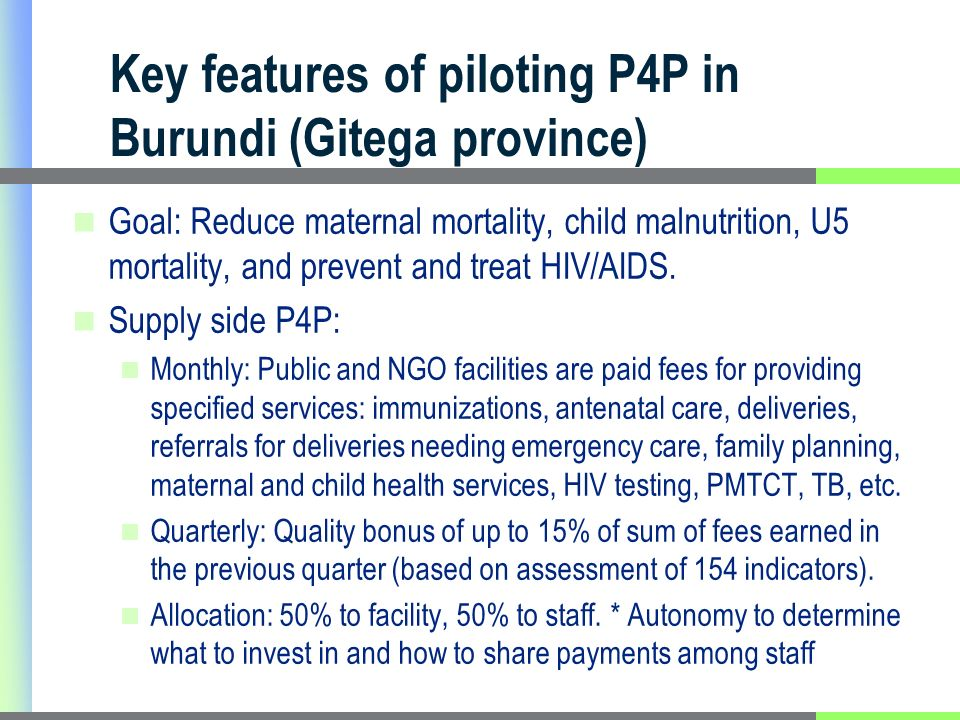 Key features of piloting P4P in Burundi (Gitega province) Goal: Reduce maternal mortality, child malnutrition, U5 mortality, and prevent and treat HIV/AIDS.