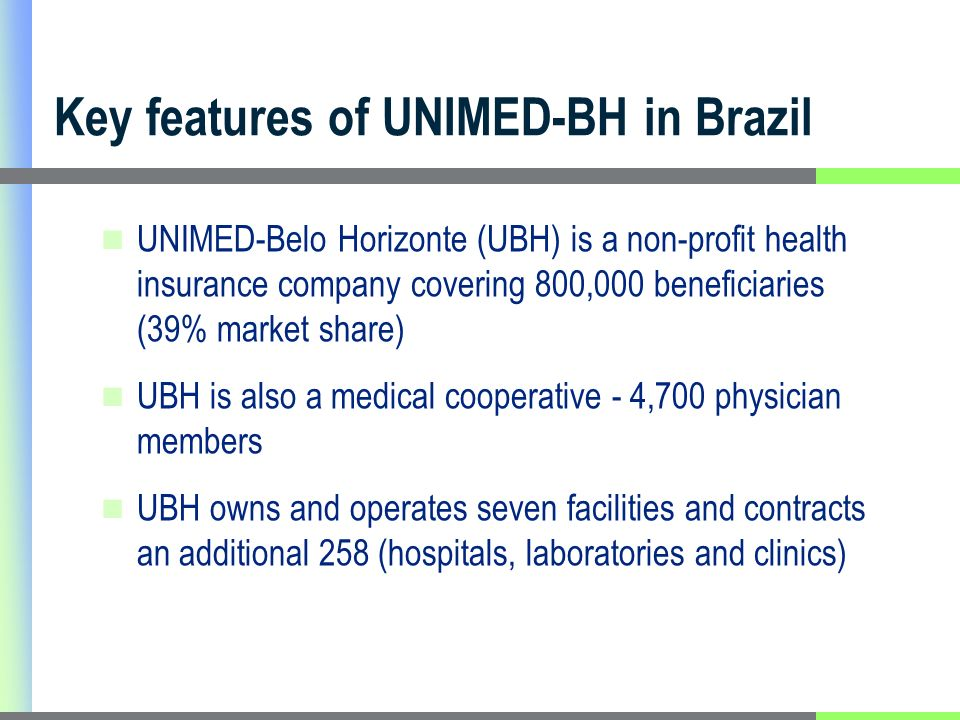 Key features of UNIMED-BH in Brazil UNIMED-Belo Horizonte (UBH) is a non-profit health insurance company covering 800,000 beneficiaries (39% market share) UBH is also a medical cooperative - 4,700 physician members UBH owns and operates seven facilities and contracts an additional 258 (hospitals, laboratories and clinics)
