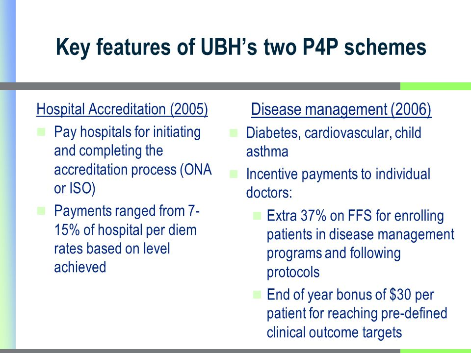 Key features of UBHs two P4P schemes Hospital Accreditation (2005) Pay hospitals for initiating and completing the accreditation process (ONA or ISO) Payments ranged from 7- 15% of hospital per diem rates based on level achieved Disease management (2006) Diabetes, cardiovascular, child asthma Incentive payments to individual doctors: Extra 37% on FFS for enrolling patients in disease management programs and following protocols End of year bonus of $30 per patient for reaching pre-defined clinical outcome targets