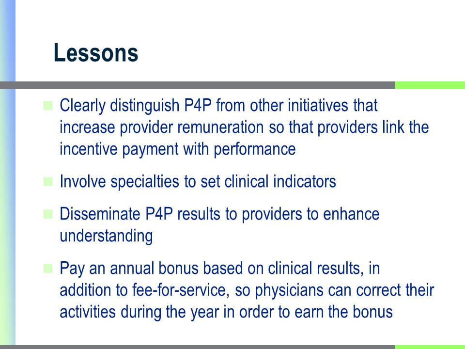 Lessons Clearly distinguish P4P from other initiatives that increase provider remuneration so that providers link the incentive payment with performance Involve specialties to set clinical indicators Disseminate P4P results to providers to enhance understanding Pay an annual bonus based on clinical results, in addition to fee-for-service, so physicians can correct their activities during the year in order to earn the bonus