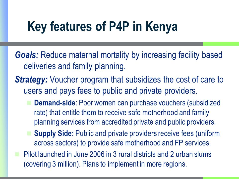 Key features of P4P in Kenya Goals: Reduce maternal mortality by increasing facility based deliveries and family planning.