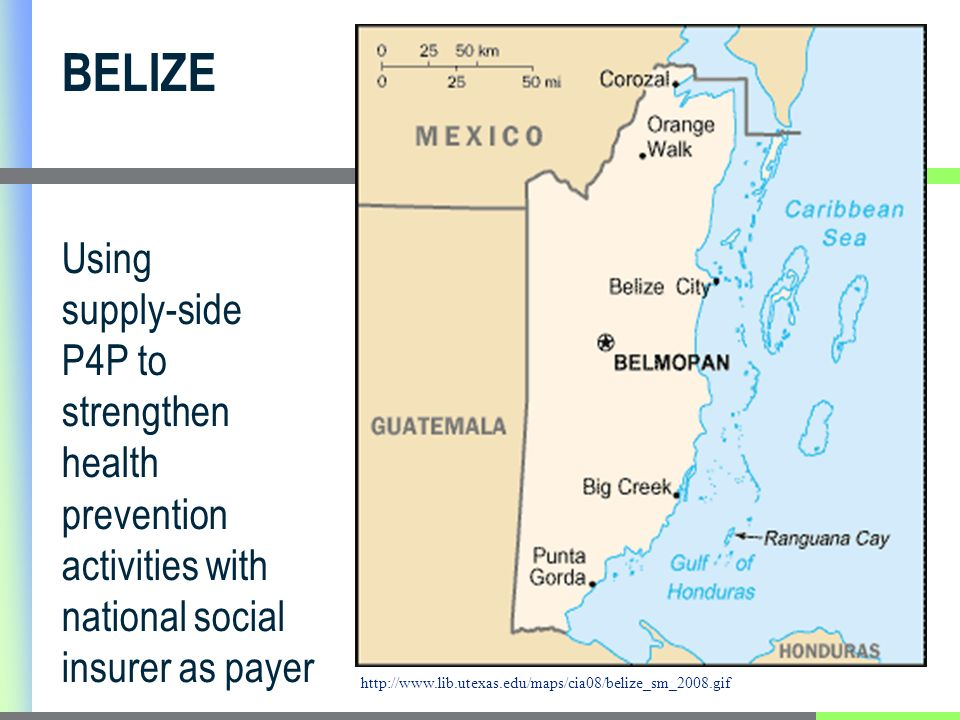 BELIZE Using supply-side P4P to strengthen health prevention activities with national social insurer as payer http://www.lib.utexas.edu/maps/cia08/belize_sm_2008.gif