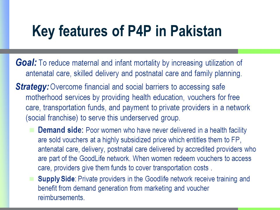 Key features of P4P in Pakistan Goal: To reduce maternal and infant mortality by increasing utilization of antenatal care, skilled delivery and postnatal care and family planning.