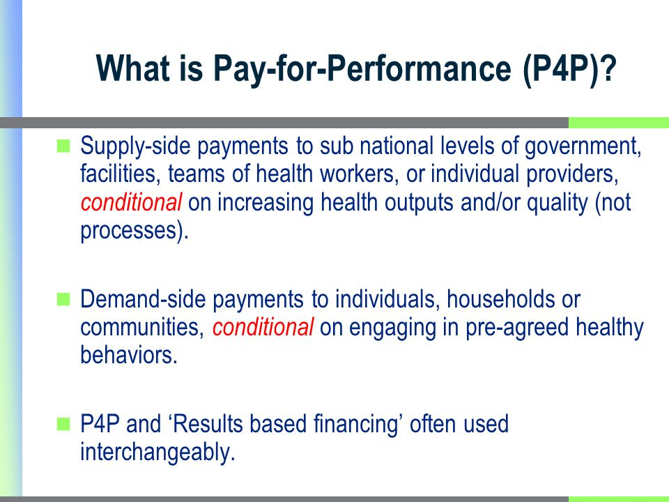Formal Definition Pay-for-Performance (P4P) is Transfer of money or material goods conditional on taking a measurable health related action or achieving a predetermined performance target * Financial risk is the assumed driver of change.