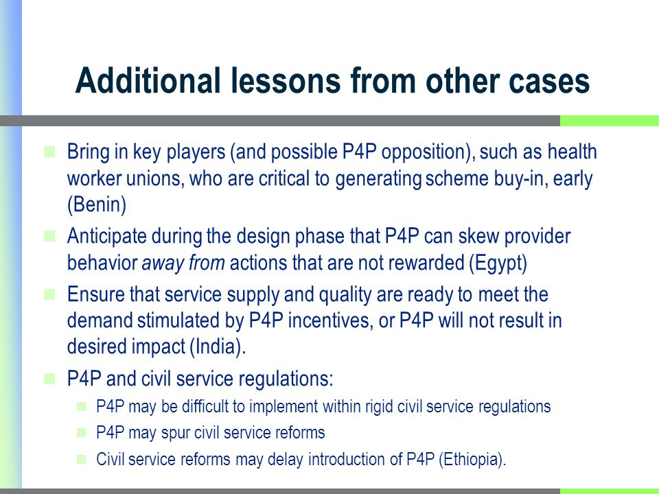 Additional lessons from other cases Bring in key players (and possible P4P opposition), such as health worker unions, who are critical to generating scheme buy-in, early (Benin) Anticipate during the design phase that P4P can skew provider behavior away from actions that are not rewarded (Egypt) Ensure that service supply and quality are ready to meet the demand stimulated by P4P incentives, or P4P will not result in desired impact (India).