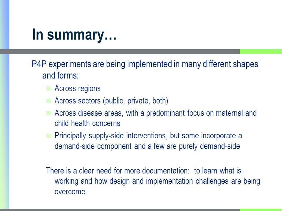 In summary… P4P experiments are being implemented in many different shapes and forms: Across regions Across sectors (public, private, both) Across disease areas, with a predominant focus on maternal and child health concerns Principally supply-side interventions, but some incorporate a demand-side component and a few are purely demand-side There is a clear need for more documentation: to learn what is working and how design and implementation challenges are being overcome