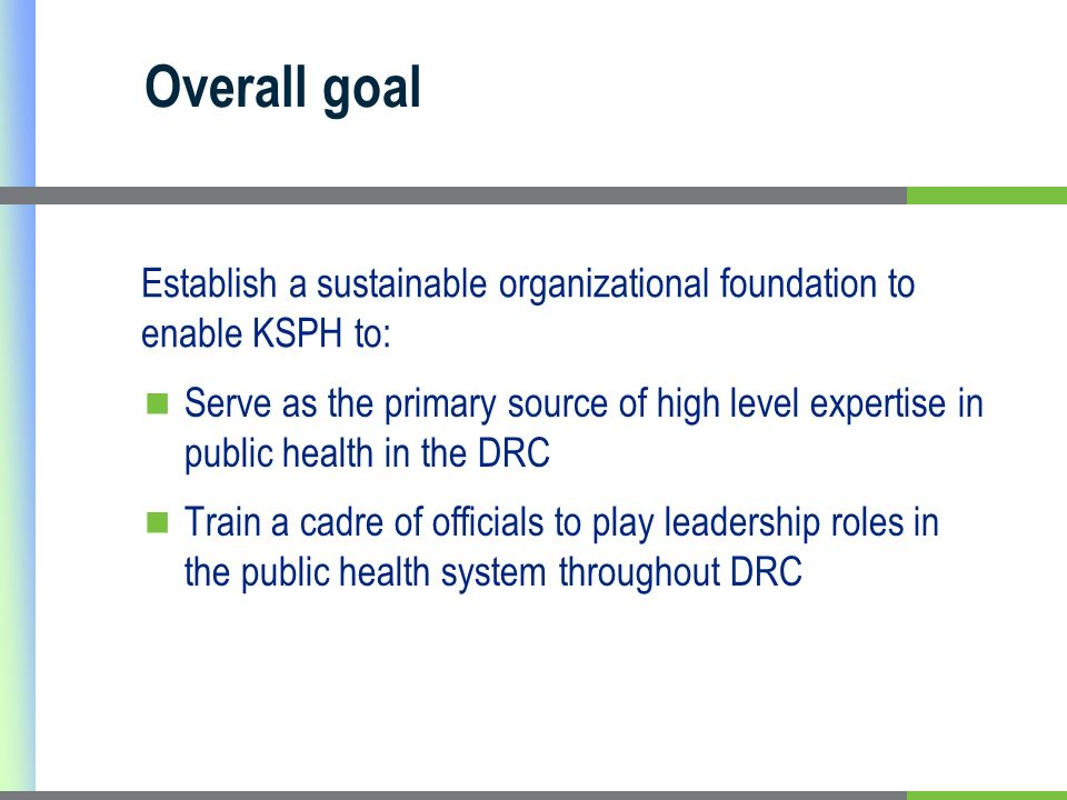 Overall goal Serve as the primary source of high level expertise in public health in the DRC Train a cadre of officials to play leadership roles in the public health system throughout DRC Establish a sustainable organizational foundation to enable KSPH to: