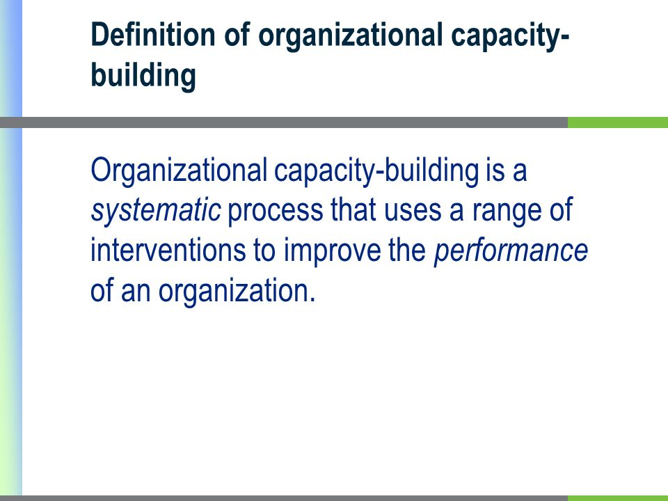 Definition of organizational capacity- building Organizational capacity-building is a systematic process that uses a range of interventions to improve the performance of an organization.