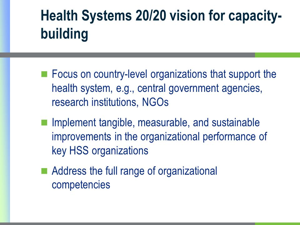 Health Systems 20/20 vision for capacity- building Focus on country-level organizations that support the health system, e.g., central government agencies, research institutions, NGOs Implement tangible, measurable, and sustainable improvements in the organizational performance of key HSS organizations Address the full range of organizational competencies