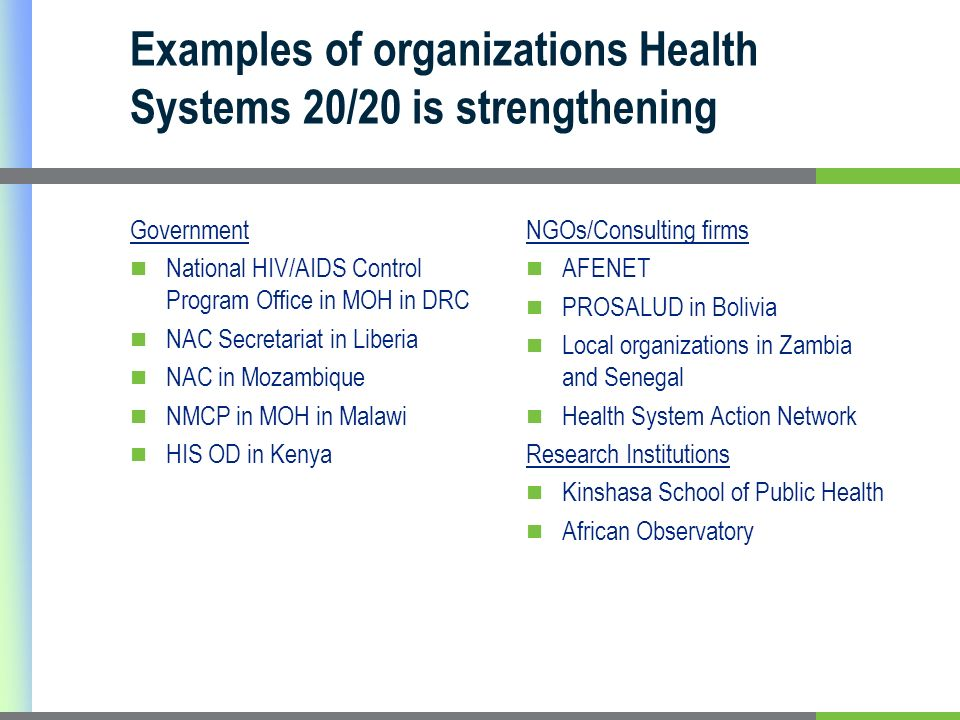 Examples of organizations Health Systems 20/20 is strengthening Government National HIV/AIDS Control Program Office in MOH in DRC NAC Secretariat in Liberia NAC in Mozambique NMCP in MOH in Malawi HIS OD in Kenya NGOs/Consulting firms AFENET PROSALUD in Bolivia Local organizations in Zambia and Senegal Health System Action Network Research Institutions Kinshasa School of Public Health African Observatory