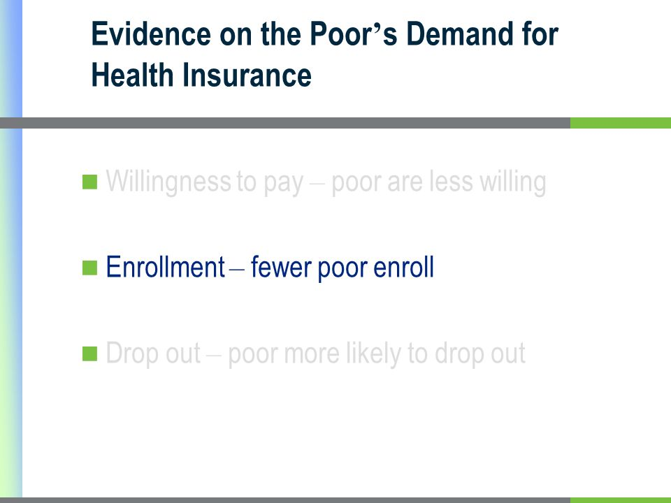 Evidence on the Poor s Demand for Health Insurance Willingness to pay – poor are less willing Enrollment – fewer poor enroll Drop out – poor more likely to drop out