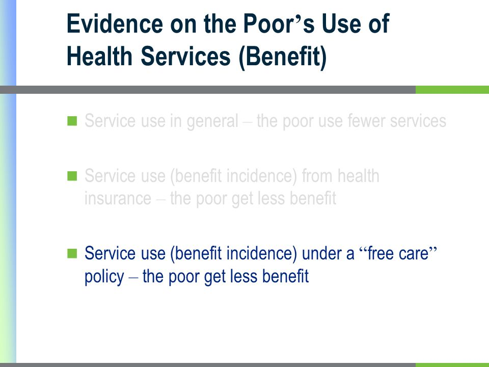 Evidence on the Poor s Use of Health Services (Benefit) Service use in general – the poor use fewer services Service use (benefit incidence) from health insurance – the poor get less benefit Service use (benefit incidence) under a free care policy – the poor get less benefit