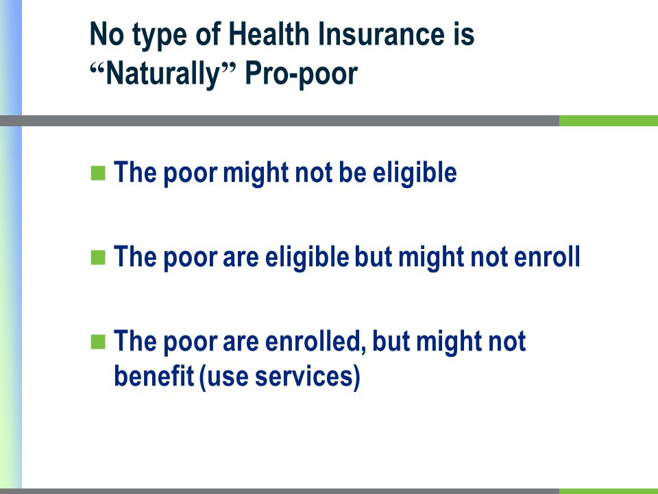 No type of Health Insurance is Naturally Pro-poor The poor might not be eligible The poor are eligible but might not enroll The poor are enrolled, but might not benefit (use services)