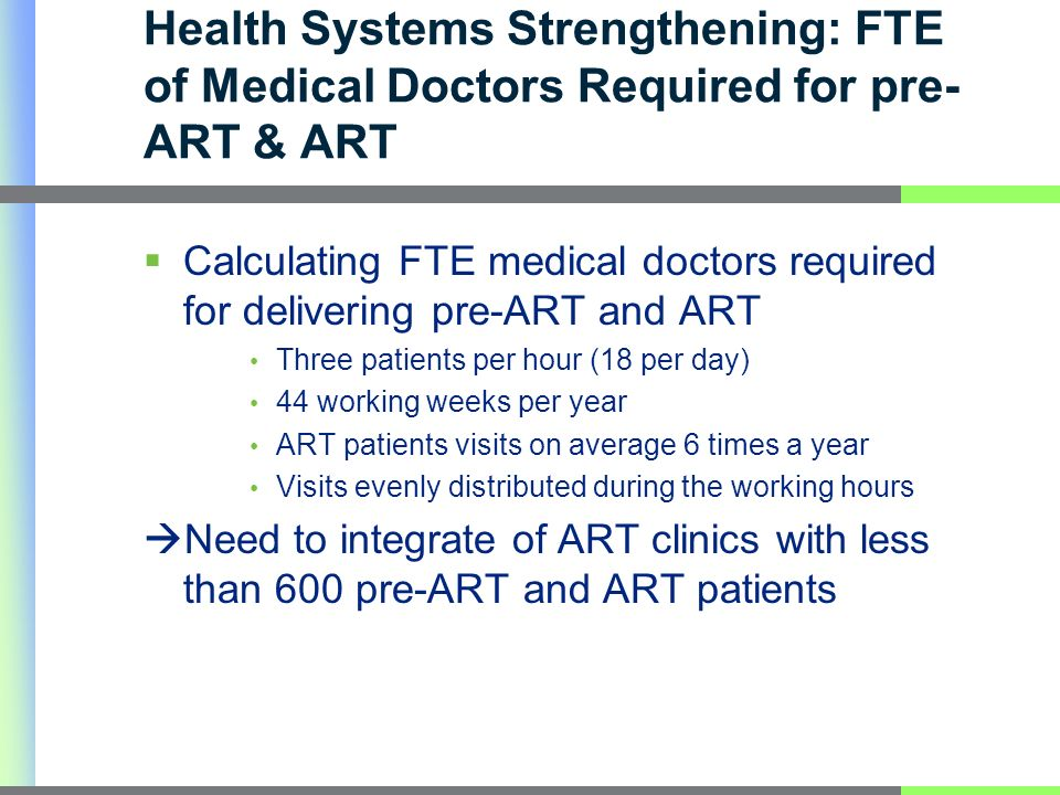 Health Systems Strengthening: FTE of Medical Doctors Required for pre- ART & ART Calculating FTE medical doctors required for delivering pre-ART and ART Three patients per hour (18 per day) 44 working weeks per year ART patients visits on average 6 times a year Visits evenly distributed during the working hours Need to integrate of ART clinics with less than 600 pre-ART and ART patients