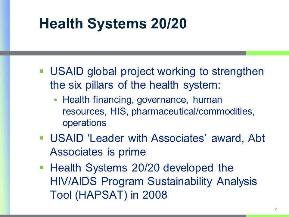 2 Health Systems 20/20 USAID global project working to strengthen the six pillars of the health system: Health financing, governance, human resources, HIS, pharmaceutical/commodities, operations USAID Leader with Associates award, Abt Associates is prime Health Systems 20/20 developed the HIV/AIDS Program Sustainability Analysis Tool (HAPSAT) in 2008