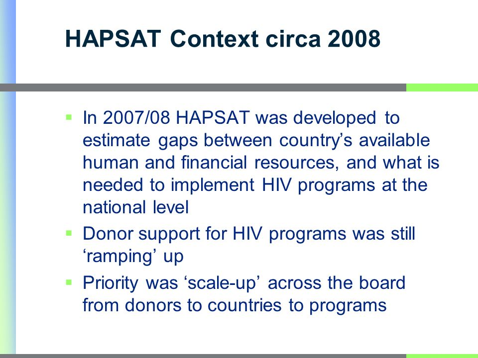 HAPSAT Context circa 2008 In 2007/08 HAPSAT was developed to estimate gaps between countrys available human and financial resources, and what is needed to implement HIV programs at the national level Donor support for HIV programs was still ramping up Priority was scale-up across the board from donors to countries to programs