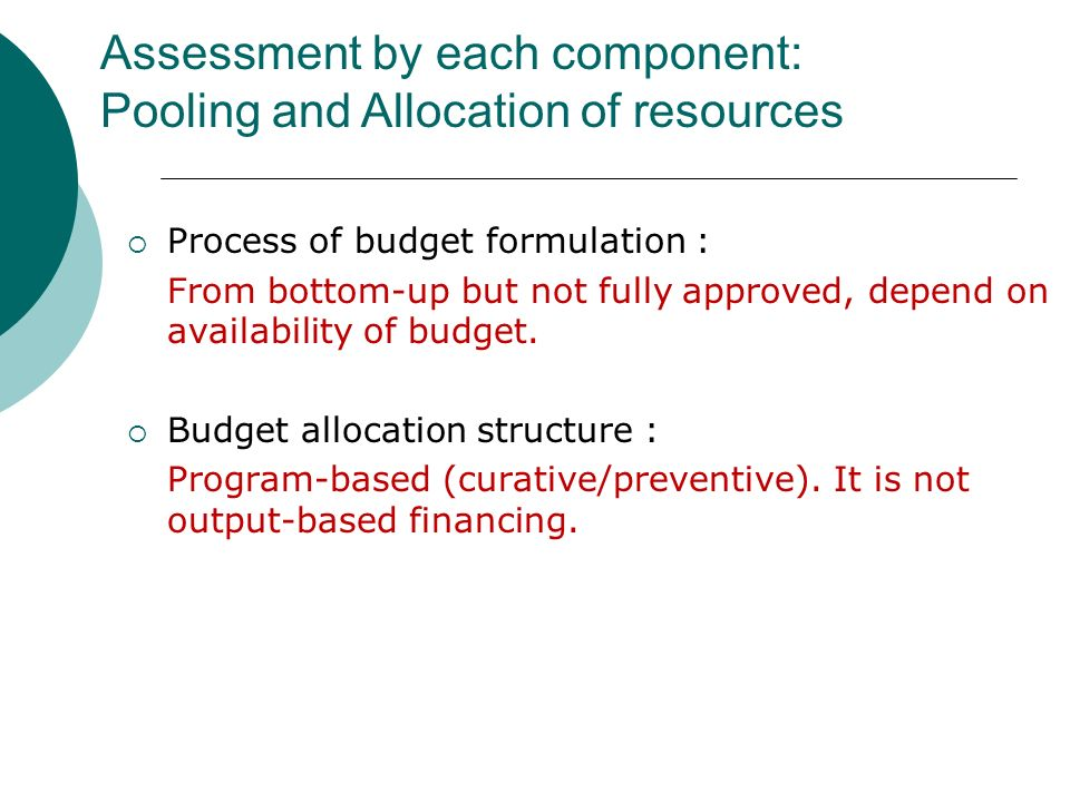 Process of budget formulation : From bottom-up but not fully approved, depend on availability of budget.