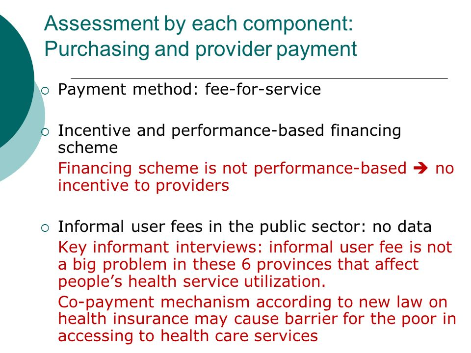 Payment method: fee-for-service Incentive and performance-based financing scheme Financing scheme is not performance-based no incentive to providers Informal user fees in the public sector: no data Key informant interviews: informal user fee is not a big problem in these 6 provinces that affect peoples health service utilization.