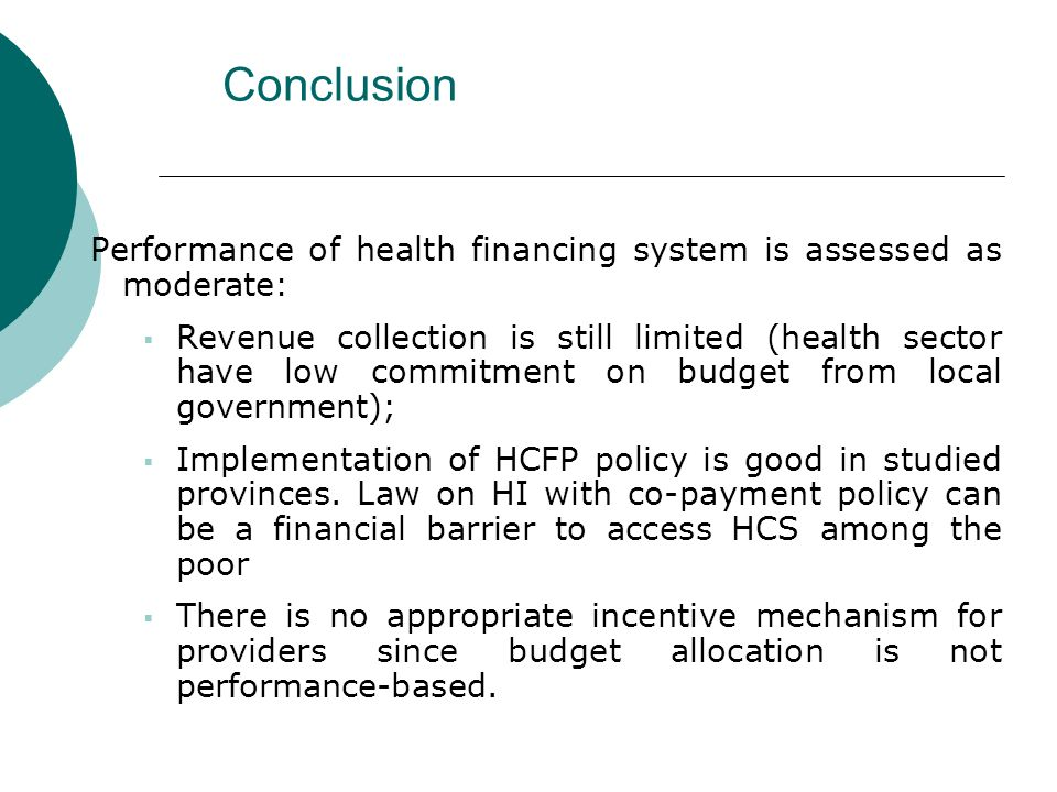 Conclusion Performance of health financing system is assessed as moderate: Revenue collection is still limited (health sector have low commitment on budget from local government); Implementation of HCFP policy is good in studied provinces.