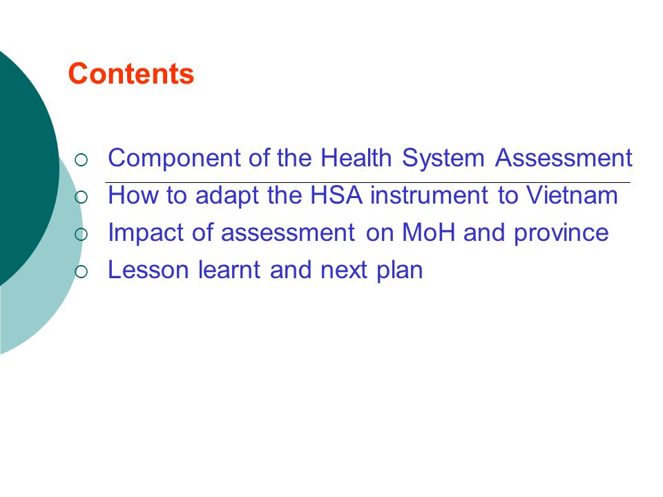 Contents Component of the Health System Assessment How to adapt the HSA instrument to Vietnam Impact of assessment on MoH and province Lesson learnt and next plan