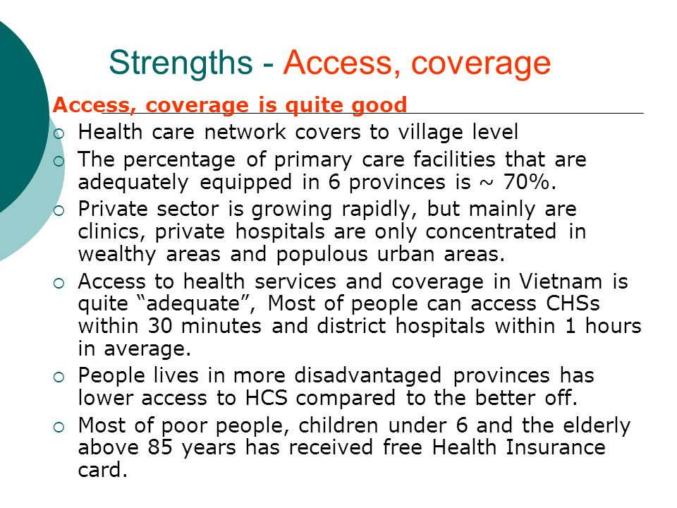 Strengths - Access, coverage Access, coverage is quite good Health care network covers to village level The percentage of primary care facilities that are adequately equipped in 6 provinces is ~ 70%.