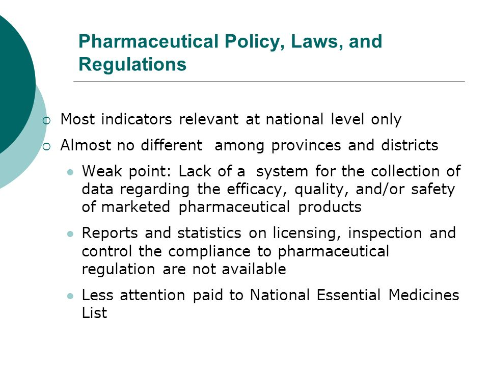 Pharmaceutical Policy, Laws, and Regulations Most indicators relevant at national level only Almost no different among provinces and districts Weak point: Lack of a system for the collection of data regarding the efficacy, quality, and/or safety of marketed pharmaceutical products Reports and statistics on licensing, inspection and control the compliance to pharmaceutical regulation are not available Less attention paid to National Essential Medicines List