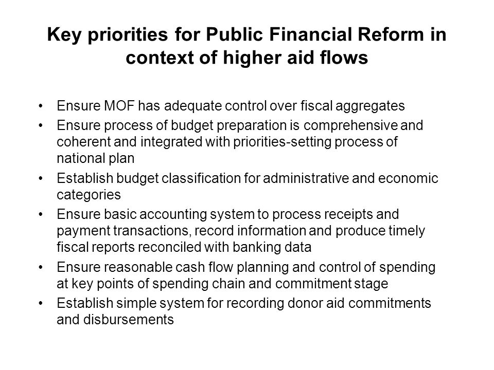 Key priorities for Public Financial Reform in context of higher aid flows Ensure MOF has adequate control over fiscal aggregates Ensure process of budget preparation is comprehensive and coherent and integrated with priorities-setting process of national plan Establish budget classification for administrative and economic categories Ensure basic accounting system to process receipts and payment transactions, record information and produce timely fiscal reports reconciled with banking data Ensure reasonable cash flow planning and control of spending at key points of spending chain and commitment stage Establish simple system for recording donor aid commitments and disbursements