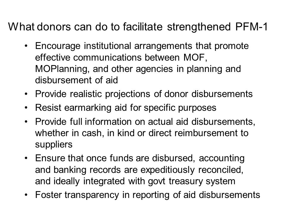 What donors can do to facilitate strengthened PFM-1 Encourage institutional arrangements that promote effective communications between MOF, MOPlanning, and other agencies in planning and disbursement of aid Provide realistic projections of donor disbursements Resist earmarking aid for specific purposes Provide full information on actual aid disbursements, whether in cash, in kind or direct reimbursement to suppliers Ensure that once funds are disbursed, accounting and banking records are expeditiously reconciled, and ideally integrated with govt treasury system Foster transparency in reporting of aid disbursements