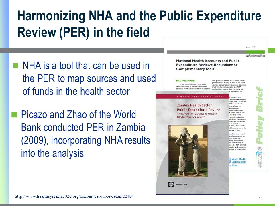 11 Harmonizing NHA and the Public Expenditure Review (PER) in the field NHA is a tool that can be used in the PER to map sources and used of funds in the health sector http://www.healthsystems2020.org/content/resource/detail/2240/ Picazo and Zhao of the World Bank conducted PER in Zambia (2009), incorporating NHA results into the analysis