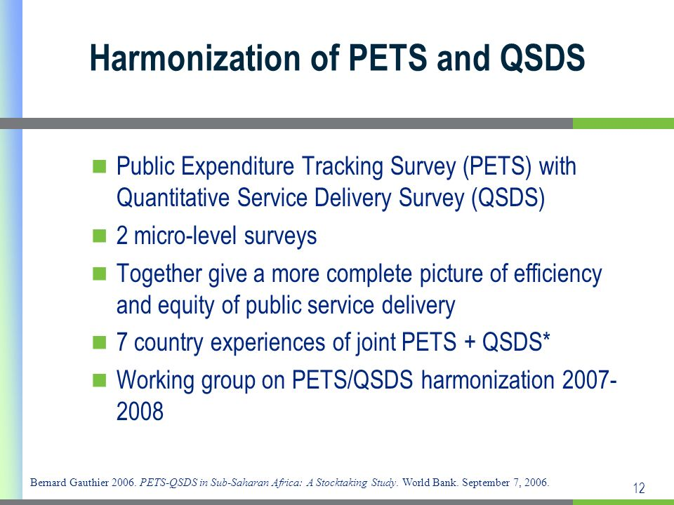 12 Harmonization of PETS and QSDS Public Expenditure Tracking Survey (PETS) with Quantitative Service Delivery Survey (QSDS) 2 micro-level surveys Together give a more complete picture of efficiency and equity of public service delivery 7 country experiences of joint PETS + QSDS* Working group on PETS/QSDS harmonization 2007- 2008 Bernard Gauthier 2006.