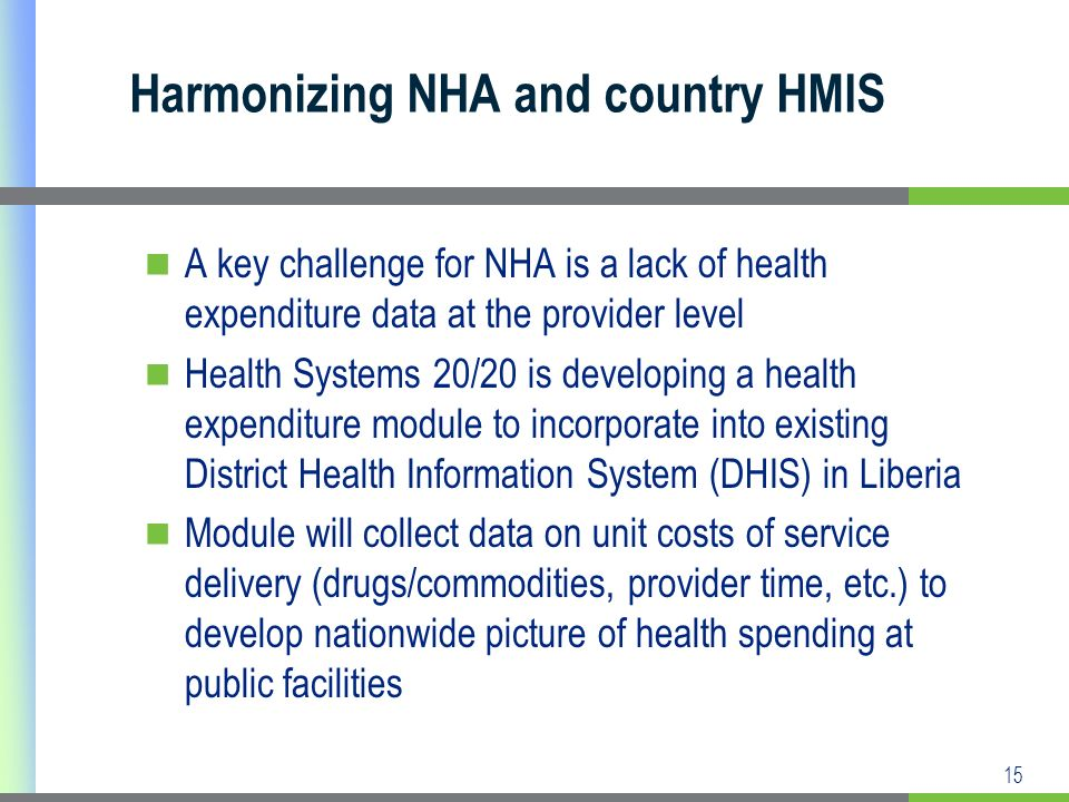 15 A key challenge for NHA is a lack of health expenditure data at the provider level Health Systems 20/20 is developing a health expenditure module to incorporate into existing District Health Information System (DHIS) in Liberia Module will collect data on unit costs of service delivery (drugs/commodities, provider time, etc.) to develop nationwide picture of health spending at public facilities Harmonizing NHA and country HMIS