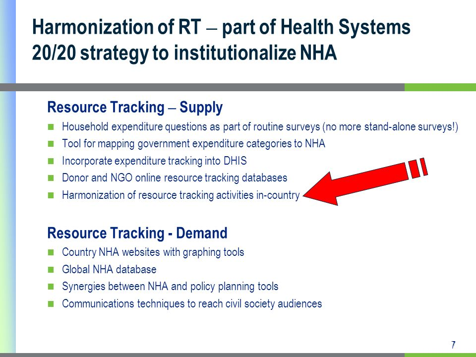 7 Harmonization of RT – part of Health Systems 20/20 strategy to institutionalize NHA Resource Tracking – Supply Household expenditure questions as part of routine surveys (no more stand-alone surveys!) Tool for mapping government expenditure categories to NHA Incorporate expenditure tracking into DHIS Donor and NGO online resource tracking databases Harmonization of resource tracking activities in-country Resource Tracking - Demand Country NHA websites with graphing tools Global NHA database Synergies between NHA and policy planning tools Communications techniques to reach civil society audiences 7