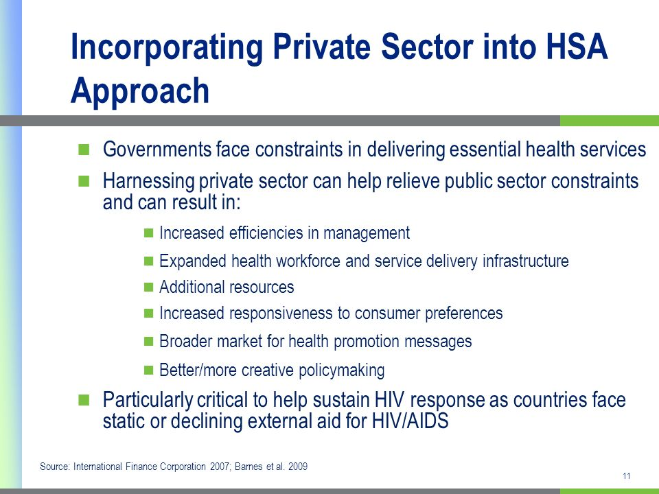 11 Incorporating Private Sector into HSA Approach Governments face constraints in delivering essential health services Harnessing private sector can help relieve public sector constraints and can result in: Increased efficiencies in management Expanded health workforce and service delivery infrastructure Additional resources Increased responsiveness to consumer preferences Broader market for health promotion messages Better/more creative policymaking Particularly critical to help sustain HIV response as countries face static or declining external aid for HIV/AIDS Source: International Finance Corporation 2007; Barnes et al.