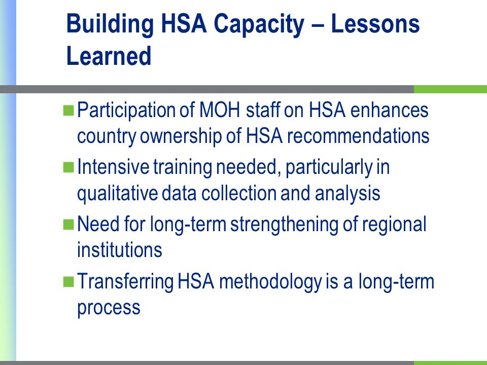 Building HSA Capacity – Lessons Learned Participation of MOH staff on HSA enhances country ownership of HSA recommendations Intensive training needed, particularly in qualitative data collection and analysis Need for long-term strengthening of regional institutions Transferring HSA methodology is a long-term process