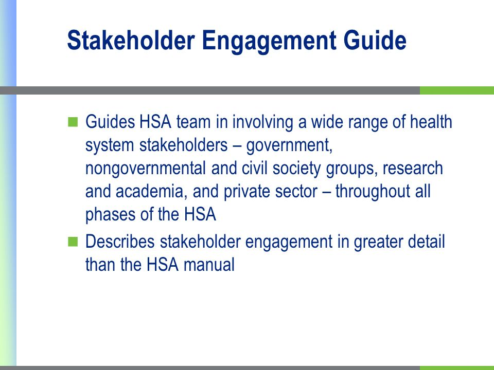 Stakeholder Engagement Guide Guides HSA team in involving a wide range of health system stakeholders – government, nongovernmental and civil society groups, research and academia, and private sector – throughout all phases of the HSA Describes stakeholder engagement in greater detail than the HSA manual