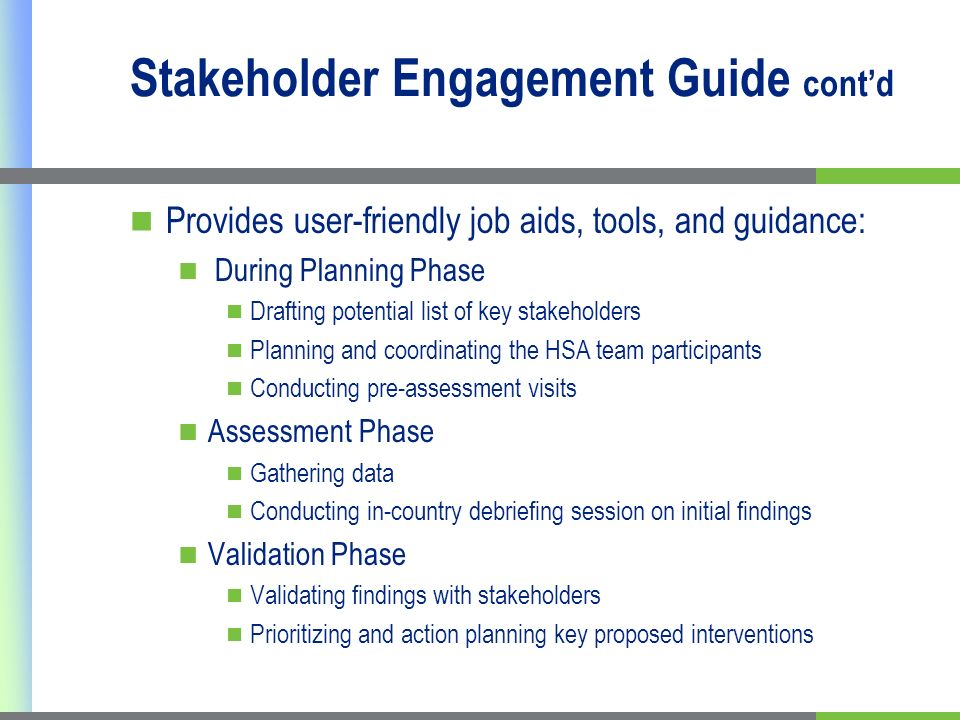 Stakeholder Engagement Guide contd Provides user-friendly job aids, tools, and guidance: During Planning Phase Drafting potential list of key stakeholders Planning and coordinating the HSA team participants Conducting pre-assessment visits Assessment Phase Gathering data Conducting in-country debriefing session on initial findings Validation Phase Validating findings with stakeholders Prioritizing and action planning key proposed interventions