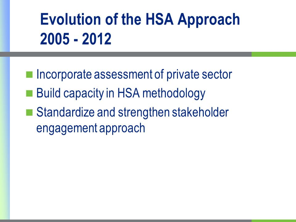 Evolution of the HSA Approach 2005 - 2012 Incorporate assessment of private sector Build capacity in HSA methodology Standardize and strengthen stakeholder engagement approach