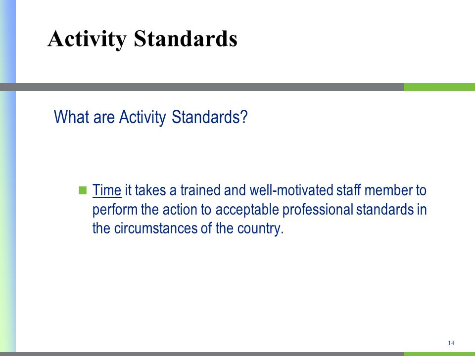 Activity Standards What are Activity Standards? Time it takes a trained and well-motivated staff member to perform the action to acceptable profession