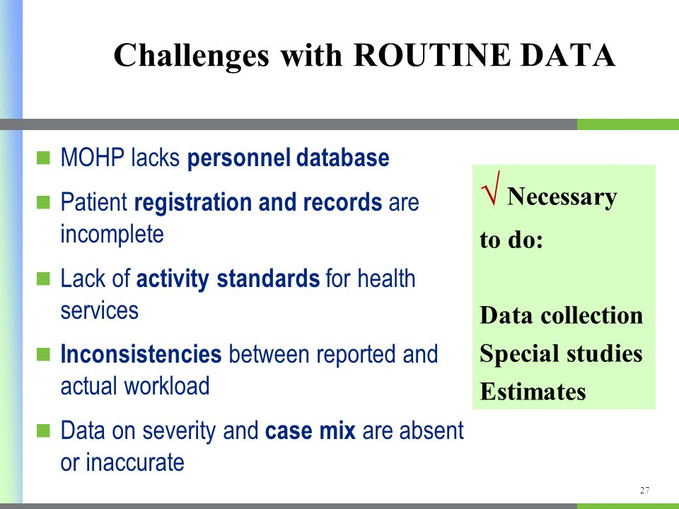 Challenges with ROUTINE DATA MOHP lacks personnel database Patient registration and records are incomplete Lack of activity standards for health services Inconsistencies between reported and actual workload Data on severity and case mix are absent or inaccurate Necessary to do: Data collection Special studies Estimates 27