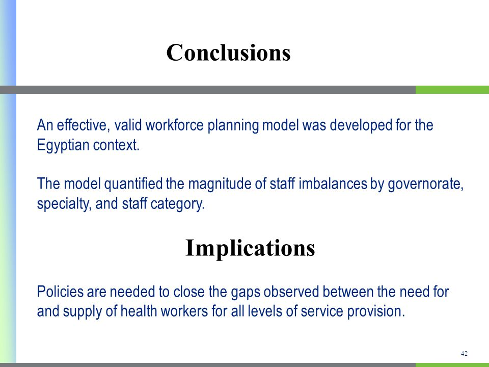42 Conclusions An effective, valid workforce planning model was developed for the Egyptian context.