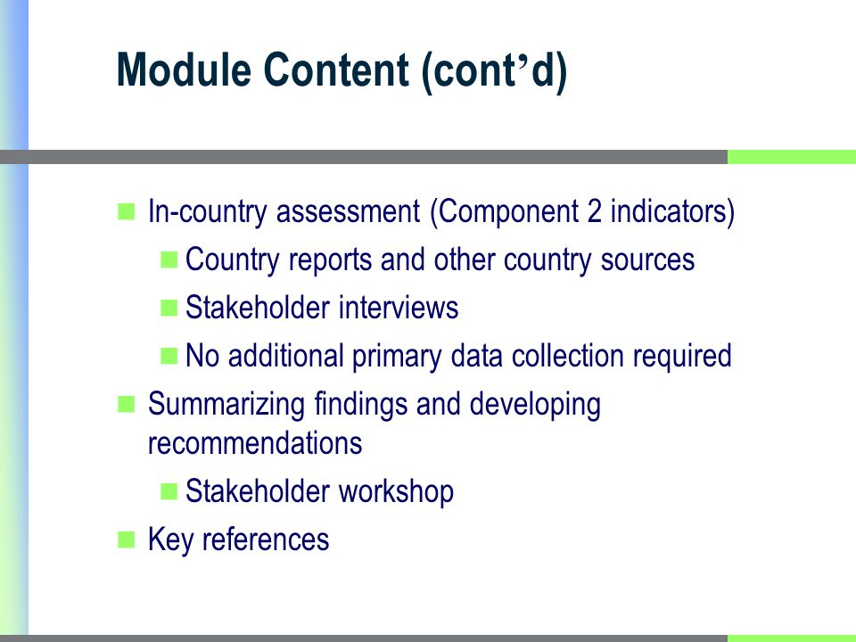 Module Content (cont d) In-country assessment (Component 2 indicators) Country reports and other country sources Stakeholder interviews No additional primary data collection required Summarizing findings and developing recommendations Stakeholder workshop Key references