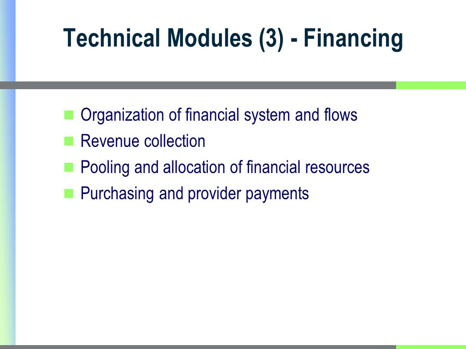 Technical Modules (3) - Financing Organization of financial system and flows Revenue collection Pooling and allocation of financial resources Purchasing and provider payments